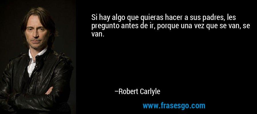 Si hay algo que quieras hacer a sus padres, les pregunto antes de ir, porque una vez que se van, se van. – Robert Carlyle