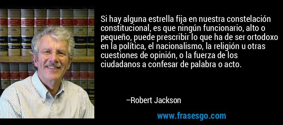 Si hay alguna estrella fija en nuestra constelación constitucional, es que ningún funcionario, alto o pequeño, puede prescribir lo que ha de ser ortodoxo en la política, el nacionalismo, la religión u otras cuestiones de opinión, o la fuerza de los ciudadanos a confesar de palabra o acto. – Robert Jackson