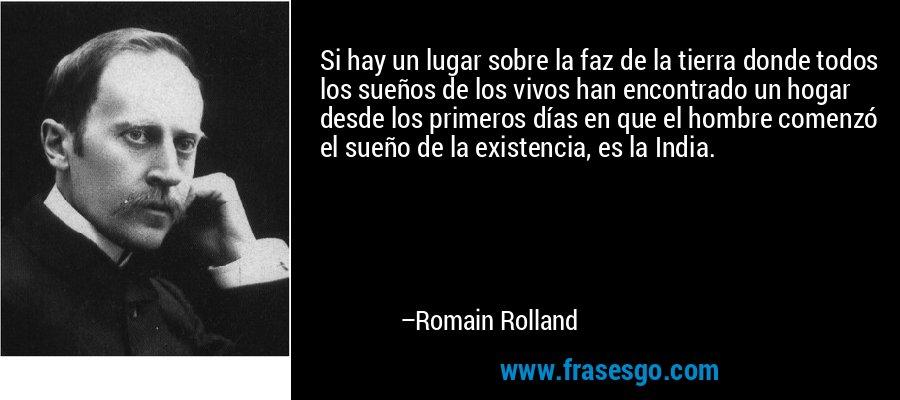 Si hay un lugar sobre la faz de la tierra donde todos los sueños de los vivos han encontrado un hogar desde los primeros días en que el hombre comenzó el sueño de la existencia, es la India. – Romain Rolland