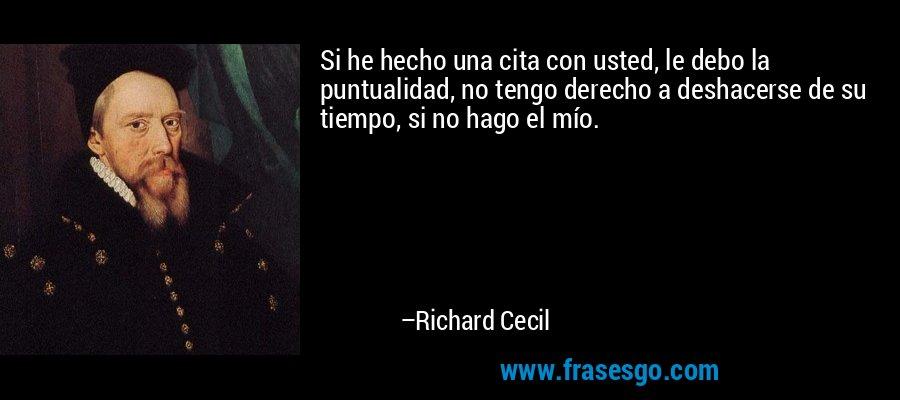 Si he hecho una cita con usted, le debo la puntualidad, no tengo derecho a deshacerse de su tiempo, si no hago el mío. – Richard Cecil