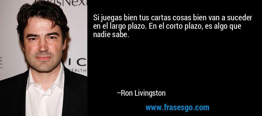 Si juegas bien tus cartas cosas bien van a suceder en el largo plazo. En el corto plazo, es algo que nadie sabe. – Ron Livingston