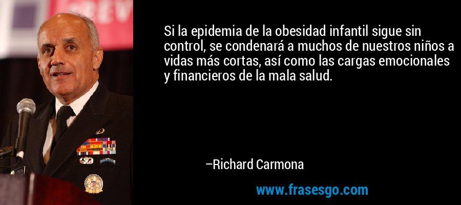 Si la epidemia de la obesidad infantil sigue sin control, se condenará a muchos de nuestros niños a vidas más cortas, así como las cargas emocionales y financieros de la mala salud. – Richard Carmona