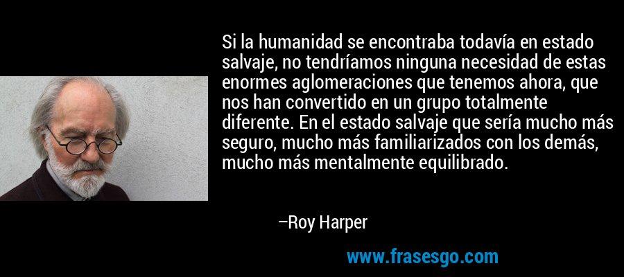 Si la humanidad se encontraba todavía en estado salvaje, no tendríamos ninguna necesidad de estas enormes aglomeraciones que tenemos ahora, que nos han convertido en un grupo totalmente diferente. En el estado salvaje que sería mucho más seguro, mucho más familiarizados con los demás, mucho más mentalmente equilibrado. – Roy Harper