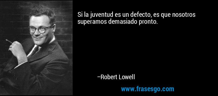 Si la juventud es un defecto, es que nosotros superamos demasiado pronto. – Robert Lowell