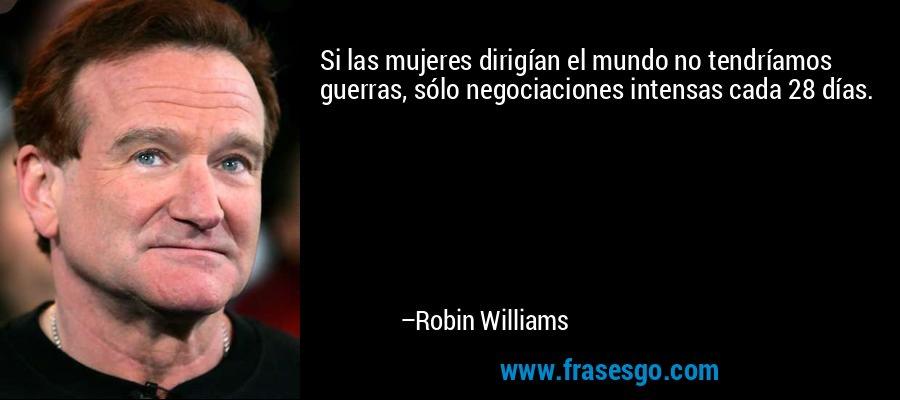 Si las mujeres dirigían el mundo no tendríamos guerras, sólo negociaciones intensas cada 28 días. – Robin Williams