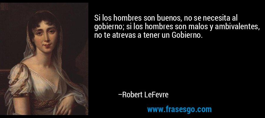 Si los hombres son buenos, no se necesita al gobierno; si los hombres son malos y ambivalentes, no te atrevas a tener un Gobierno. – Robert LeFevre
