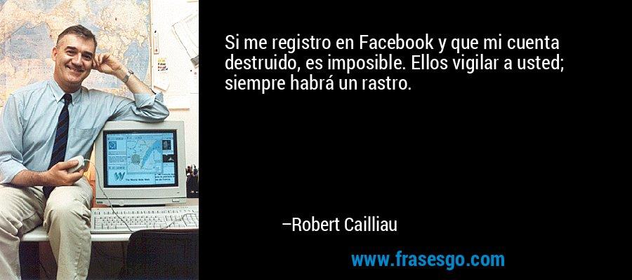 Si me registro en Facebook y que mi cuenta destruido, es imposible. Ellos vigilar a usted; siempre habrá un rastro. – Robert Cailliau