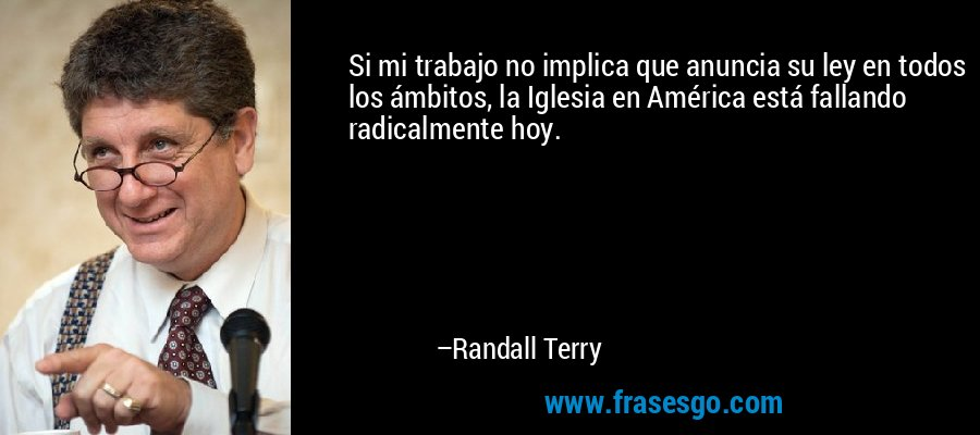 Si mi trabajo no implica que anuncia su ley en todos los ámbitos, la Iglesia en América está fallando radicalmente hoy. – Randall Terry