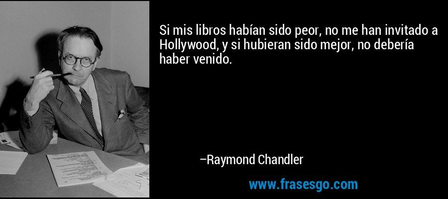 Si mis libros habían sido peor, no me han invitado a Hollywood, y si hubieran sido mejor, no debería haber venido. – Raymond Chandler