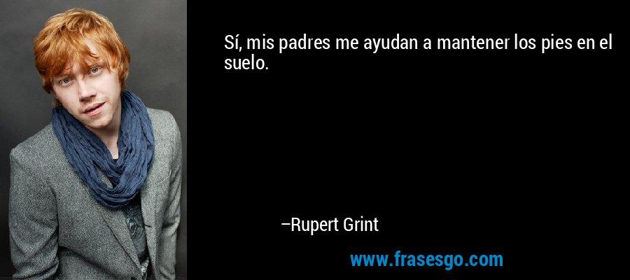 Sí, mis padres me ayudan a mantener los pies en el suelo. – Rupert Grint