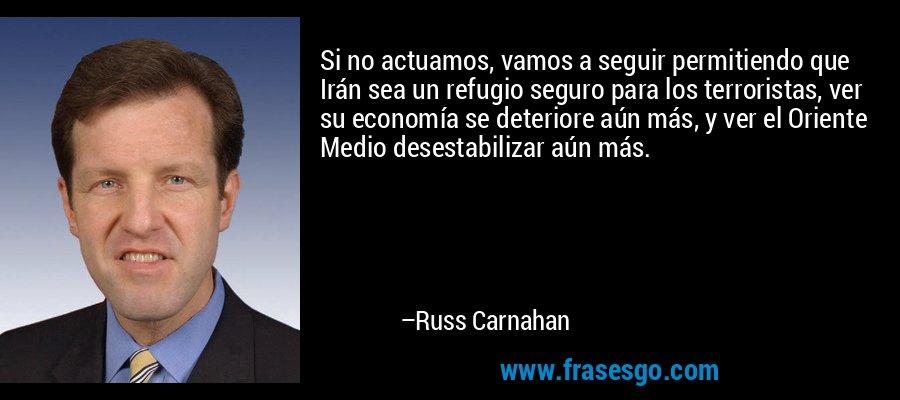 Si no actuamos, vamos a seguir permitiendo que Irán sea un refugio seguro para los terroristas, ver su economía se deteriore aún más, y ver el Oriente Medio desestabilizar aún más. – Russ Carnahan