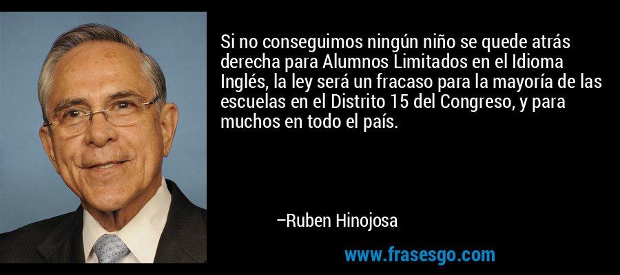 Si no conseguimos ningún niño se quede atrás derecha para Alumnos Limitados en el Idioma Inglés, la ley será un fracaso para la mayoría de las escuelas en el Distrito 15 del Congreso, y para muchos en todo el país. – Ruben Hinojosa