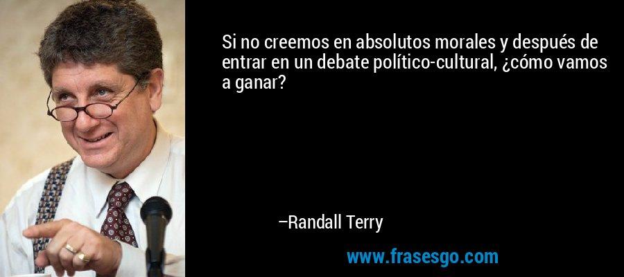 Si no creemos en absolutos morales y después de entrar en un debate político-cultural, ¿cómo vamos a ganar? – Randall Terry