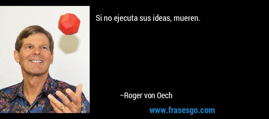 Si no ejecuta sus ideas, mueren. – Roger von Oech