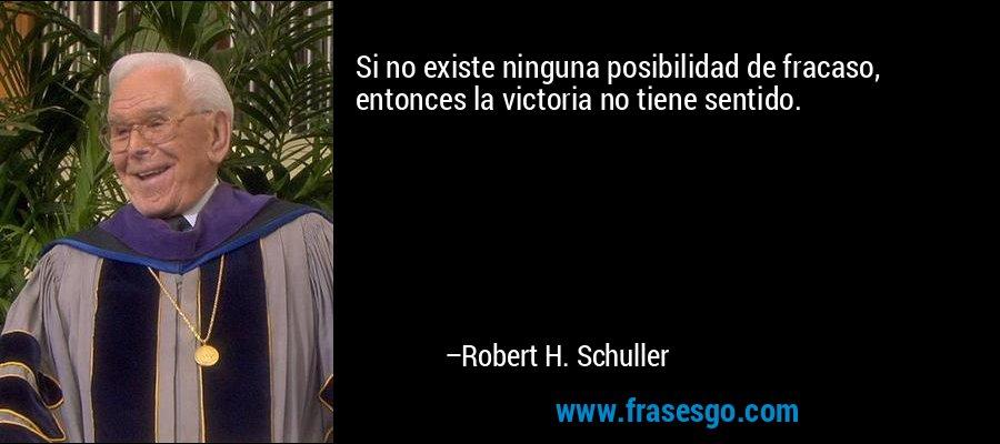 Si no existe ninguna posibilidad de fracaso, entonces la victoria no tiene sentido. – Robert H. Schuller