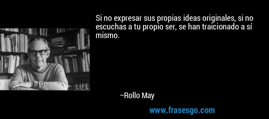 Si no expresar sus propias ideas originales, si no escuchas a tu propio ser, se han traicionado a sí mismo. – Rollo May