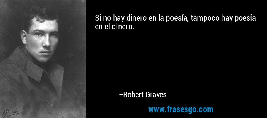 Si no hay dinero en la poesía, tampoco hay poesía en el dinero. – Robert Graves