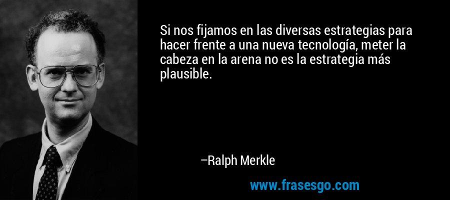 Si nos fijamos en las diversas estrategias para hacer frente a una nueva tecnología, meter la cabeza en la arena no es la estrategia más plausible. – Ralph Merkle