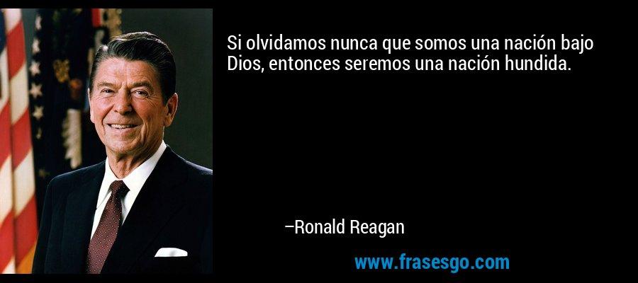 Si olvidamos nunca que somos una nación bajo Dios, entonces seremos una nación hundida. – Ronald Reagan