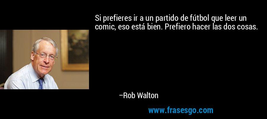 Si prefieres ir a un partido de fútbol que leer un comic, eso está bien. Prefiero hacer las dos cosas. – Rob Walton