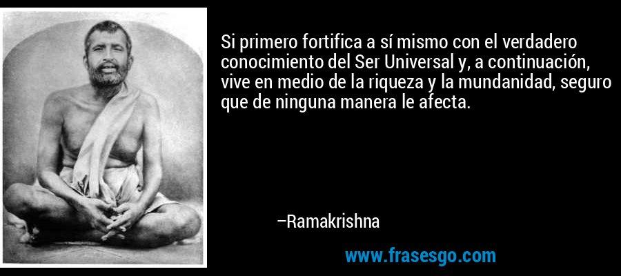 Si primero fortifica a sí mismo con el verdadero conocimiento del Ser Universal y, a continuación, vive en medio de la riqueza y la mundanidad, seguro que de ninguna manera le afecta. – Ramakrishna