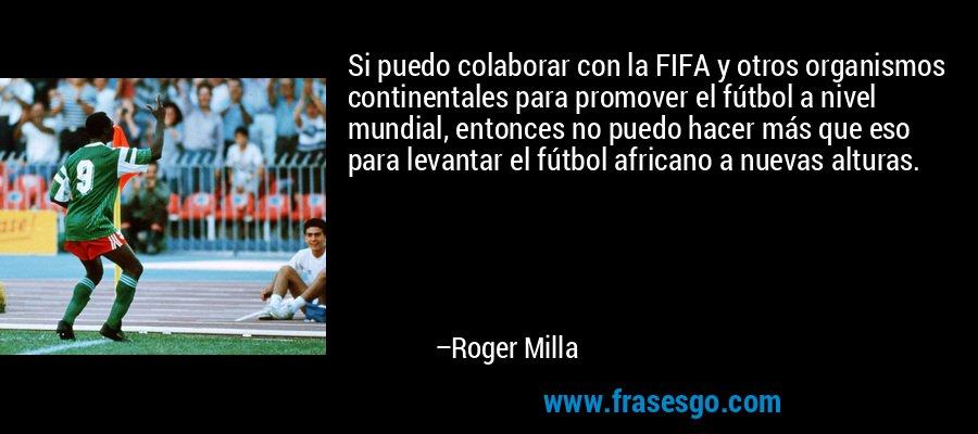 Si puedo colaborar con la FIFA y otros organismos continentales para promover el fútbol a nivel mundial, entonces no puedo hacer más que eso para levantar el fútbol africano a nuevas alturas. – Roger Milla