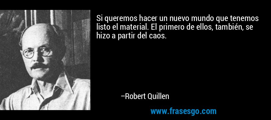 Si queremos hacer un nuevo mundo que tenemos listo el material. El primero de ellos, también, se hizo a partir del caos. – Robert Quillen