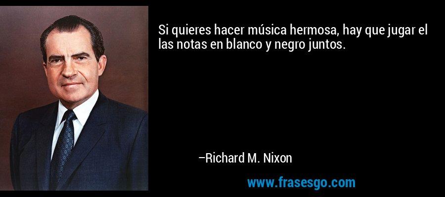 Si quieres hacer música hermosa, hay que jugar el las notas en blanco y negro juntos. – Richard M. Nixon