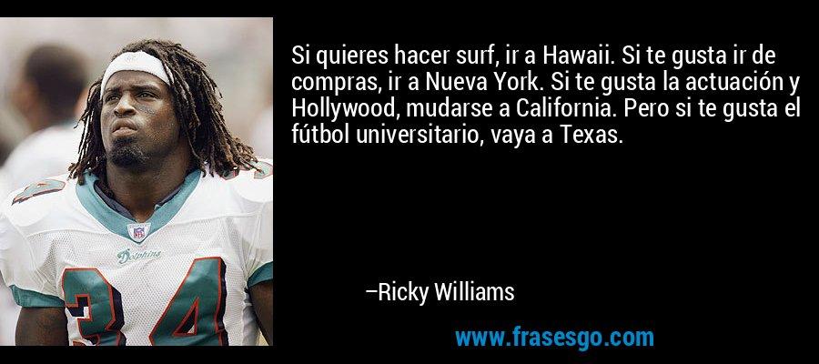 Si quieres hacer surf, ir a Hawaii. Si te gusta ir de compras, ir a Nueva York. Si te gusta la actuación y Hollywood, mudarse a California. Pero si te gusta el fútbol universitario, vaya a Texas. – Ricky Williams