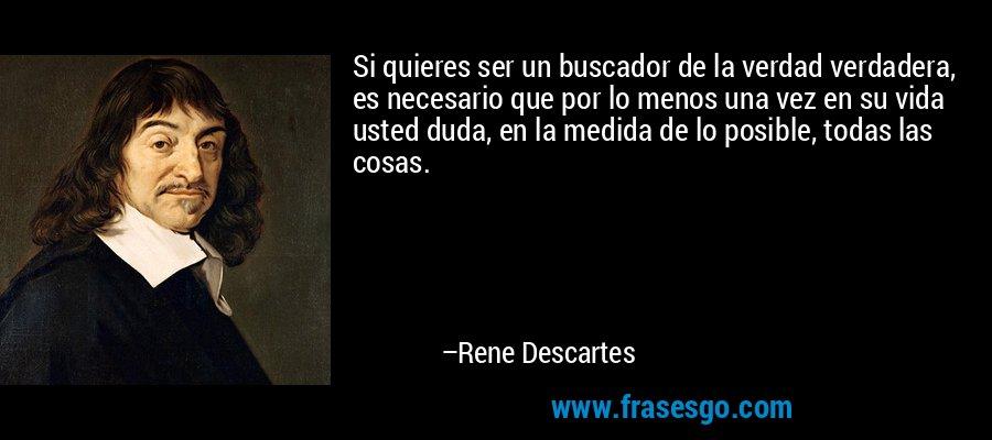 Si quieres ser un buscador de la verdad verdadera, es necesario que por lo menos una vez en su vida usted duda, en la medida de lo posible, todas las cosas. – Rene Descartes