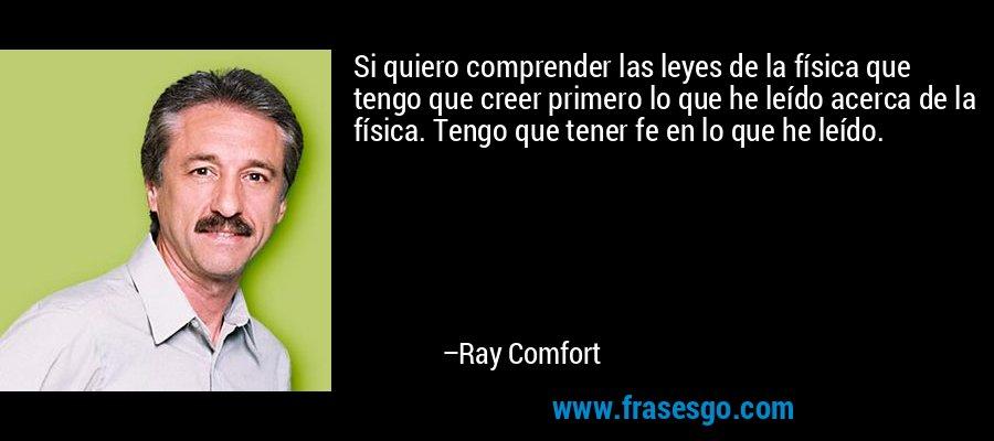 Si quiero comprender las leyes de la física que tengo que creer primero lo que he leído acerca de la física. Tengo que tener fe en lo que he leído. – Ray Comfort