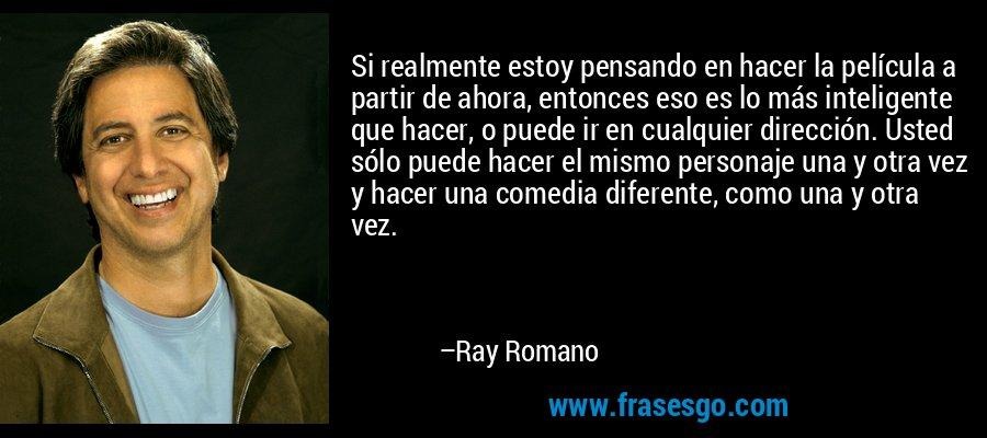 Si realmente estoy pensando en hacer la película a partir de ahora, entonces eso es lo más inteligente que hacer, o puede ir en cualquier dirección. Usted sólo puede hacer el mismo personaje una y otra vez y hacer una comedia diferente, como una y otra vez. – Ray Romano