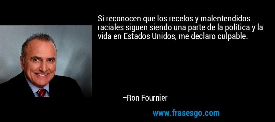 Si reconocen que los recelos y malentendidos raciales siguen siendo una parte de la política y la vida en Estados Unidos, me declaro culpable. – Ron Fournier