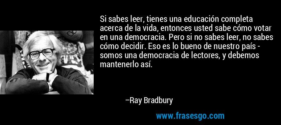 Si sabes leer, tienes una educación completa acerca de la vida, entonces usted sabe cómo votar en una democracia. Pero si no sabes leer, no sabes cómo decidir. Eso es lo bueno de nuestro país - somos una democracia de lectores, y debemos mantenerlo así. – Ray Bradbury