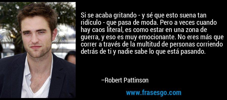 Si se acaba gritando - y sé que esto suena tan ridículo - que pasa de moda. Pero a veces cuando hay caos literal, es como estar en una zona de guerra, y eso es muy emocionante. No eres más que correr a través de la multitud de personas corriendo detrás de ti y nadie sabe lo que está pasando. – Robert Pattinson