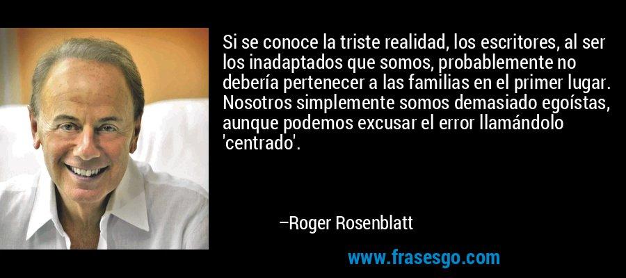 Si se conoce la triste realidad, los escritores, al ser los inadaptados que somos, probablemente no debería pertenecer a las familias en el primer lugar. Nosotros simplemente somos demasiado egoístas, aunque podemos excusar el error llamándolo 'centrado'. – Roger Rosenblatt