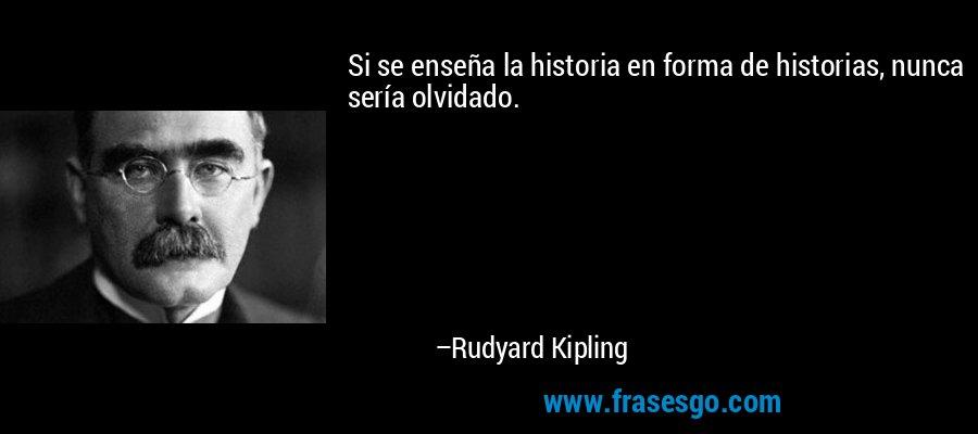Si se enseña la historia en forma de historias, nunca sería olvidado. – Rudyard Kipling