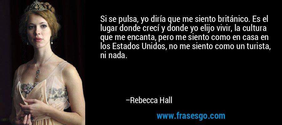 Si se pulsa, yo diría que me siento británico. Es el lugar donde crecí y donde yo elijo vivir, la cultura que me encanta, pero me siento como en casa en los Estados Unidos, no me siento como un turista, ni nada. – Rebecca Hall