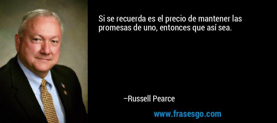 Si se recuerda es el precio de mantener las promesas de uno, entonces que así sea. – Russell Pearce