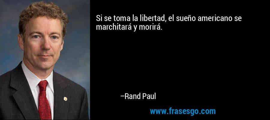 Si se toma la libertad, el sueño americano se marchitará y morirá. – Rand Paul