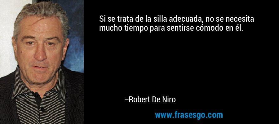 Si se trata de la silla adecuada, no se necesita mucho tiempo para sentirse cómodo en él. – Robert De Niro