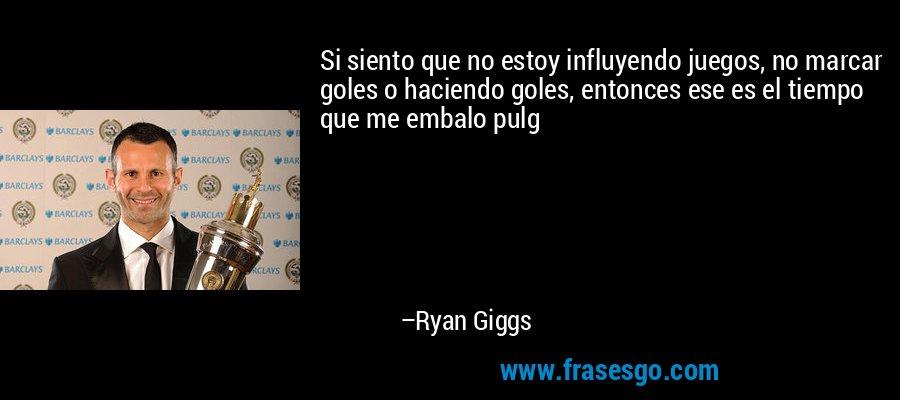 Si siento que no estoy influyendo juegos, no marcar goles o haciendo goles, entonces ese es el tiempo que me embalo pulg – Ryan Giggs