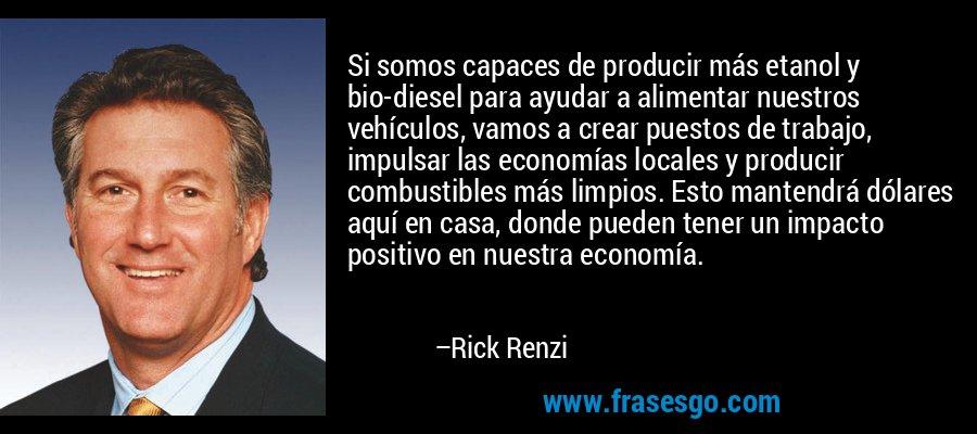 Si somos capaces de producir más etanol y bio-diesel para ayudar a alimentar nuestros vehículos, vamos a crear puestos de trabajo, impulsar las economías locales y producir combustibles más limpios. Esto mantendrá dólares aquí en casa, donde pueden tener un impacto positivo en nuestra economía. – Rick Renzi