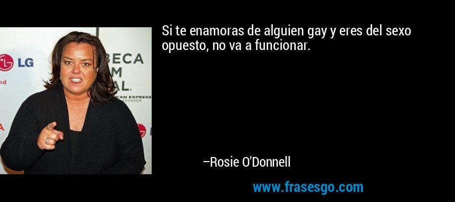 Si te enamoras de alguien gay y eres del sexo opuesto, no va a funcionar. – Rosie O'Donnell
