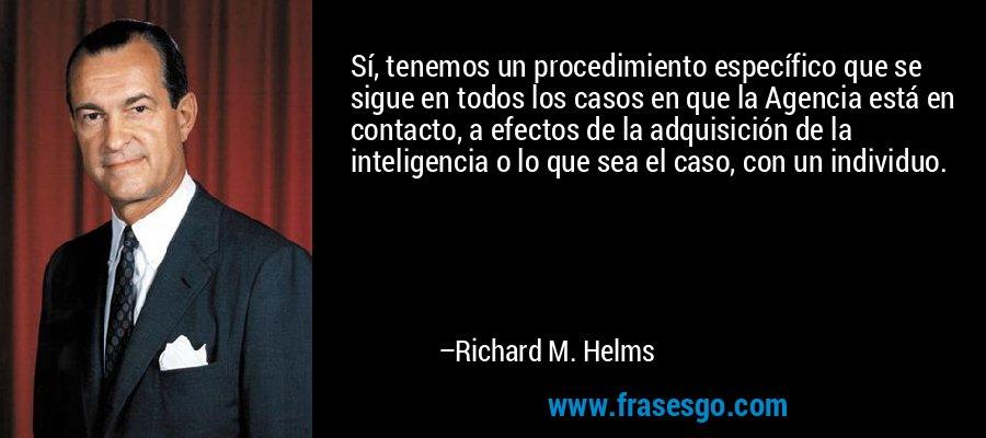 Sí, tenemos un procedimiento específico que se sigue en todos los casos en que la Agencia está en contacto, a efectos de la adquisición de la inteligencia o lo que sea el caso, con un individuo. – Richard M. Helms
