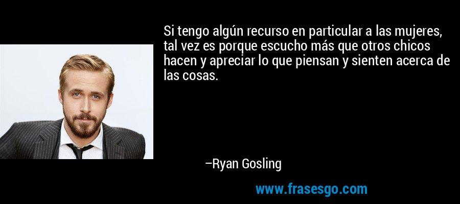 Si tengo algún recurso en particular a las mujeres, tal vez es porque escucho más que otros chicos hacen y apreciar lo que piensan y sienten acerca de las cosas. – Ryan Gosling