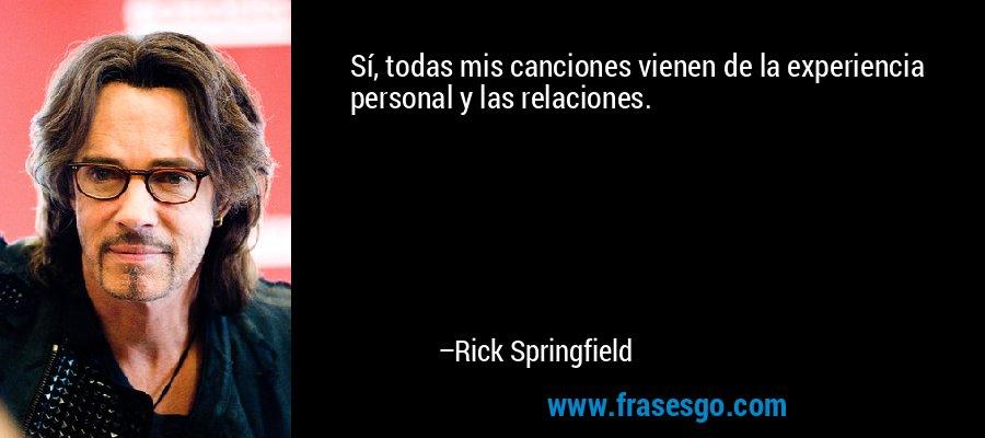 Sí, todas mis canciones vienen de la experiencia personal y las relaciones. – Rick Springfield