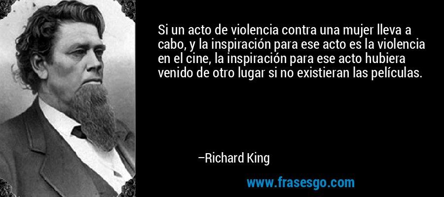 Si un acto de violencia contra una mujer lleva a cabo, y la inspiración para ese acto es la violencia en el cine, la inspiración para ese acto hubiera venido de otro lugar si no existieran las películas. – Richard King