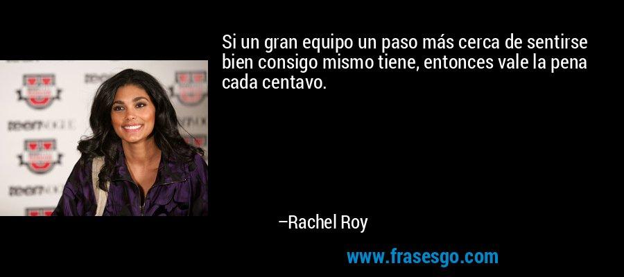 Si un gran equipo un paso más cerca de sentirse bien consigo mismo tiene, entonces vale la pena cada centavo. – Rachel Roy