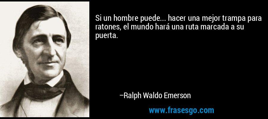 Si un hombre puede... hacer una mejor trampa para ratones, el mundo hará una ruta marcada a su puerta. – Ralph Waldo Emerson